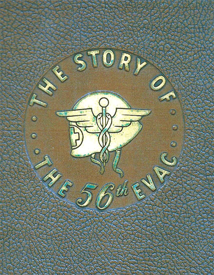 "Cover of the Book ""The Story of the 56th Evac"" dedicated to to the members of the 56th Evacuation Hospital, published by W. A. Shriver, Buffalo, New York, U.S.A., and printed by Holling Press Inc., Buffalo, N.Y."